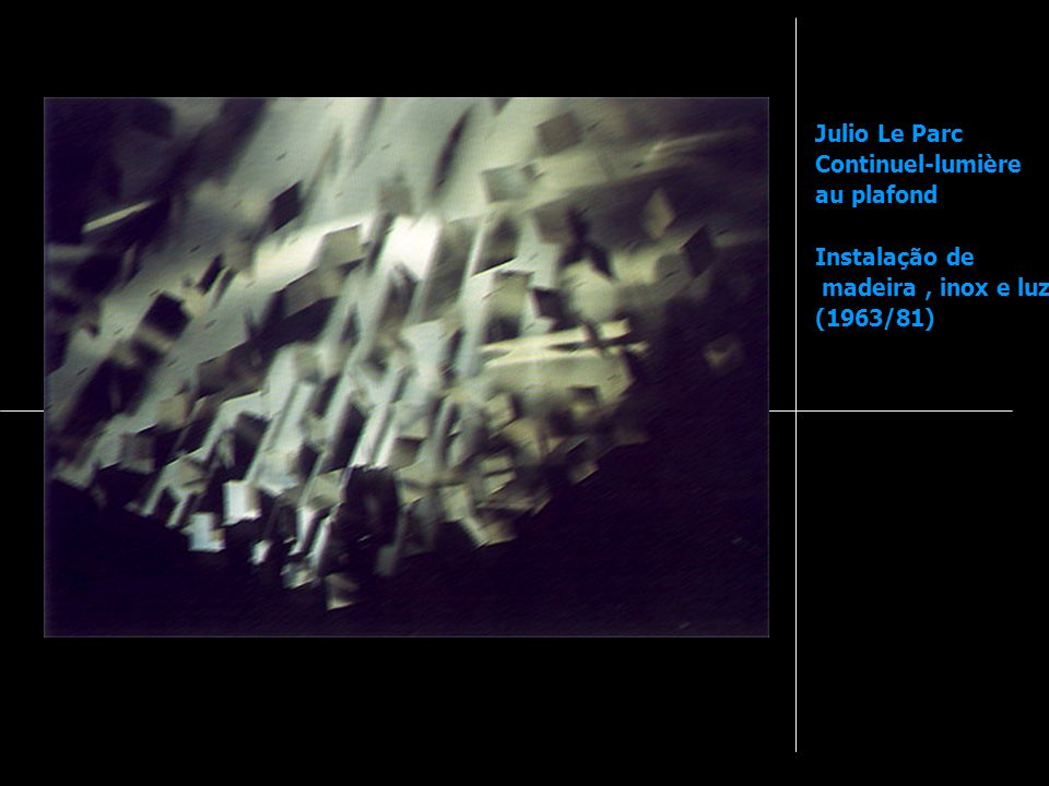 Julio Le Parc Continuel-lumière au plafond Instalação de madeira , inox e luz (1963/81)