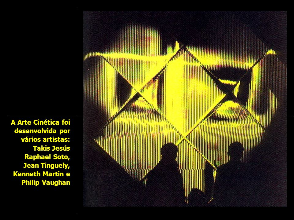 A Arte Cinética foi desenvolvida por vários artistas: Takis Jesús Raphael Soto, Jean Tinguely, Kenneth Martin e Philip Vaughan