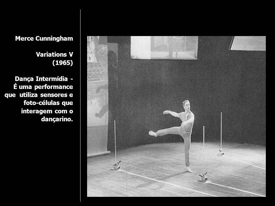 Merce Cunningham Variations V (1965) Dança Intermídia - É uma performance que utiliza sensores e foto-células que interagem com o dançarino.