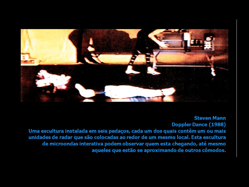 Steven Mann Doppler Dance (1988) Uma escultura instalada em seis pedaços, cada um dos quais contêm um ou mais unidades de radar que são colocadas ao redor de um mesmo local.