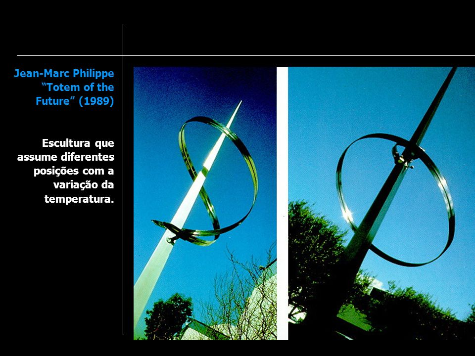 Jean-Marc Philippe Totem of the Future (1989) Escultura que assume diferentes posições com a variação da temperatura.