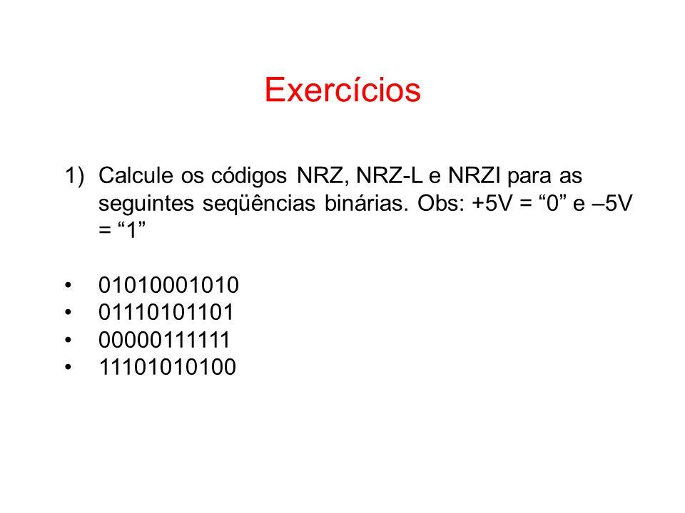 Exercícios Calcule os códigos NRZ, NRZ-L e NRZI para as seguintes seqüências binárias. Obs: +5V = 0 e –5V = 1