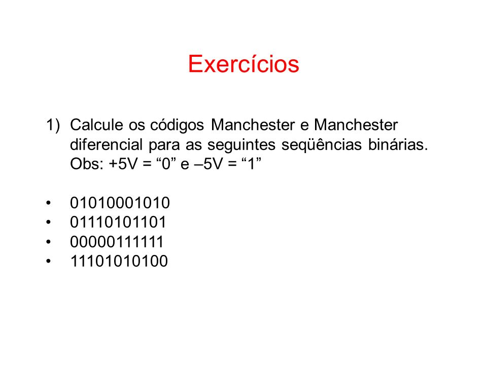 Exercícios Calcule os códigos Manchester e Manchester diferencial para as seguintes seqüências binárias. Obs: +5V = 0 e –5V = 1