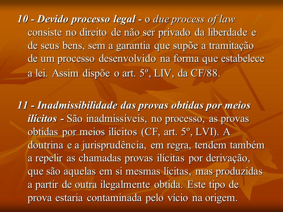 10 - Devido processo legal - o due process of law consiste no direito de não ser privado da liberdade e de seus bens, sem a garantia que supõe a tramitação de um processo desenvolvido na forma que estabelece a lei. Assim dispõe o art. 5º, LIV, da CF/88.