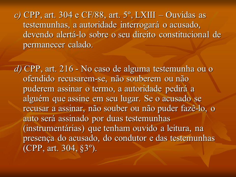 c) CPP, art. 304 e CF/88, art. 5º, LXIII – Ouvidas as testemunhas, a autoridade interrogará o acusado, devendo alertá-lo sobre o seu direito constitucional de permanecer calado.