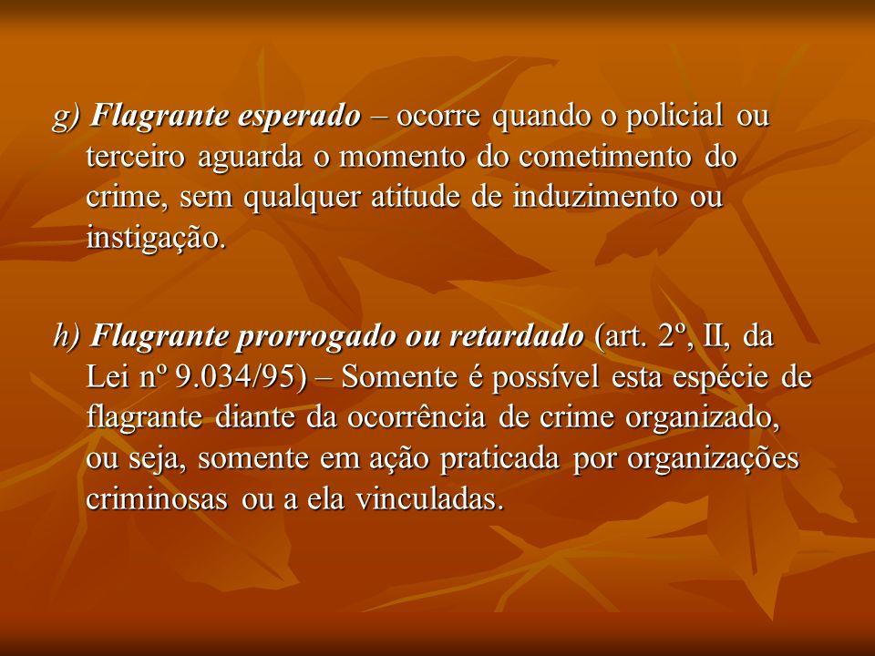 g) Flagrante esperado – ocorre quando o policial ou terceiro aguarda o momento do cometimento do crime, sem qualquer atitude de induzimento ou instigação.