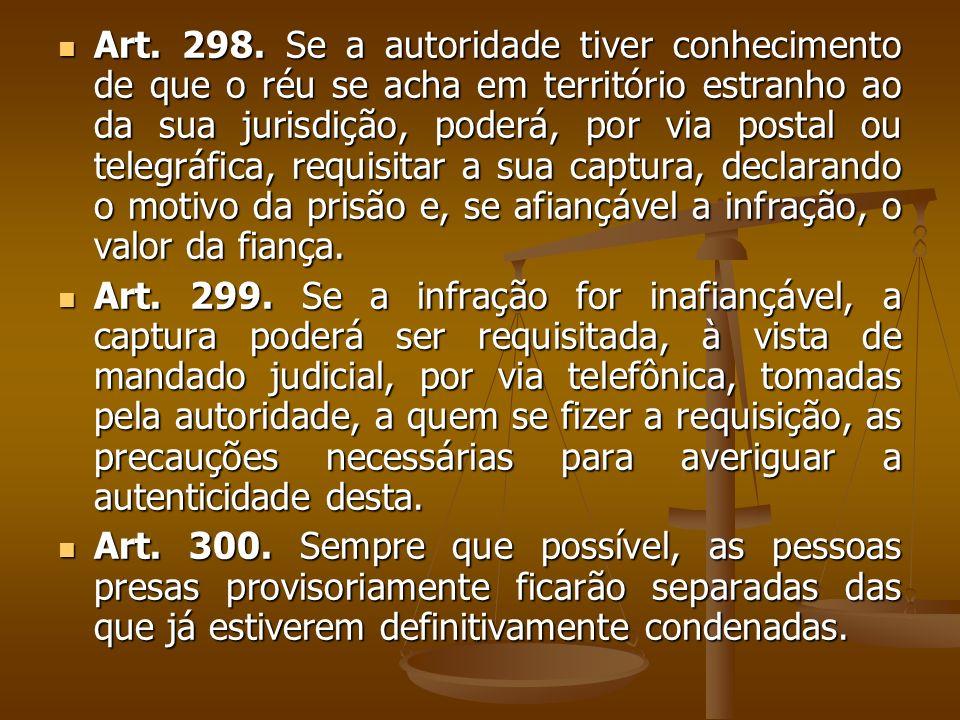 Art. 298. Se a autoridade tiver conhecimento de que o réu se acha em território estranho ao da sua jurisdição, poderá, por via postal ou telegráfica, requisitar a sua captura, declarando o motivo da prisão e, se afiançável a infração, o valor da fiança.