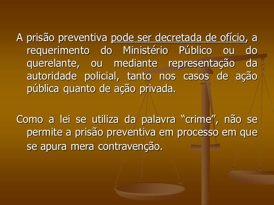 A prisão preventiva pode ser decretada de ofício, a requerimento do Ministério Público ou do querelante, ou mediante representação da autoridade policial, tanto nos casos de ação pública quanto de ação privada.