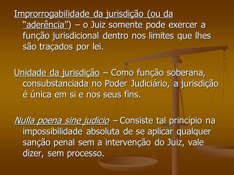 Improrrogabilidade da jurisdição (ou da aderência ) – o Juiz somente pode exercer a função jurisdicional dentro nos limites que lhes são traçados por lei.