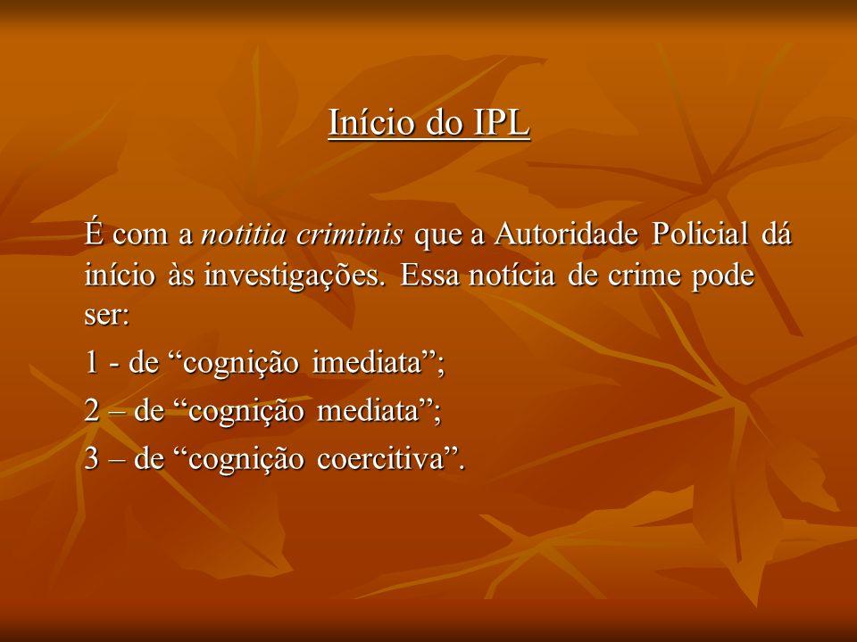Início do IPL É com a notitia criminis que a Autoridade Policial dá início às investigações. Essa notícia de crime pode ser: