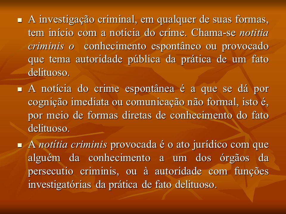 A investigação criminal, em qualquer de suas formas, tem início com a noticia do crime. Chama-se notitia criminis o conhecimento espontâneo ou provocado que tema autoridade pública da prática de um fato delituoso.