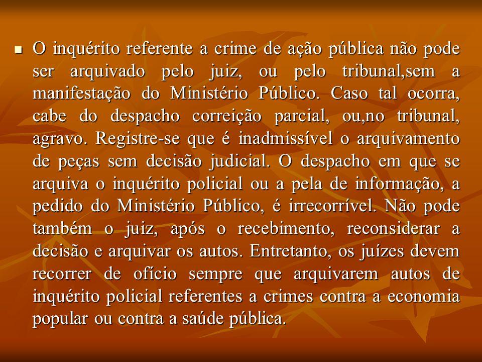 O inquérito referente a crime de ação pública não pode ser arquivado pelo juiz, ou pelo tribunal,sem a manifestação do Ministério Público.