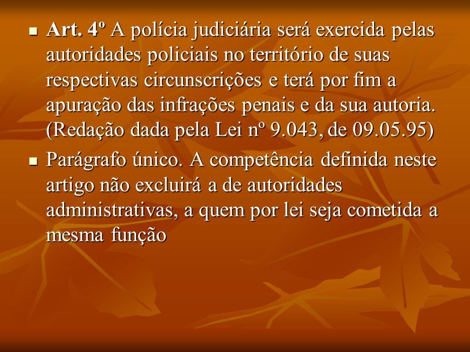 Art. 4º A polícia judiciária será exercida pelas autoridades policiais no território de suas respectivas circunscrições e terá por fim a apuração das infrações penais e da sua autoria. (Redação dada pela Lei nº 9.043, de 09.05.95)