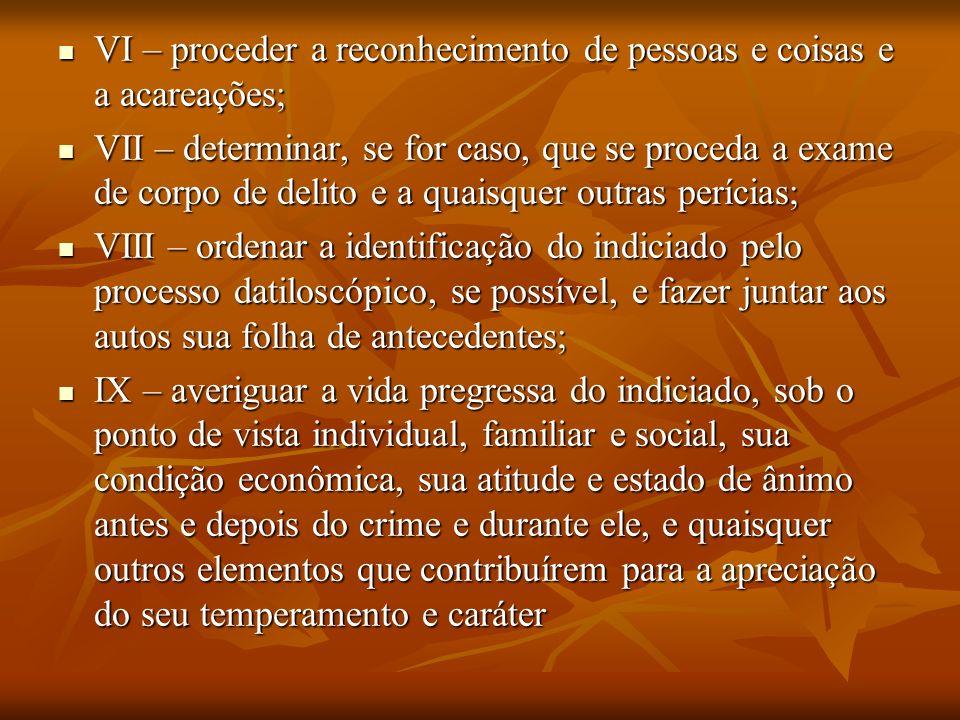 VI – proceder a reconhecimento de pessoas e coisas e a acareações;