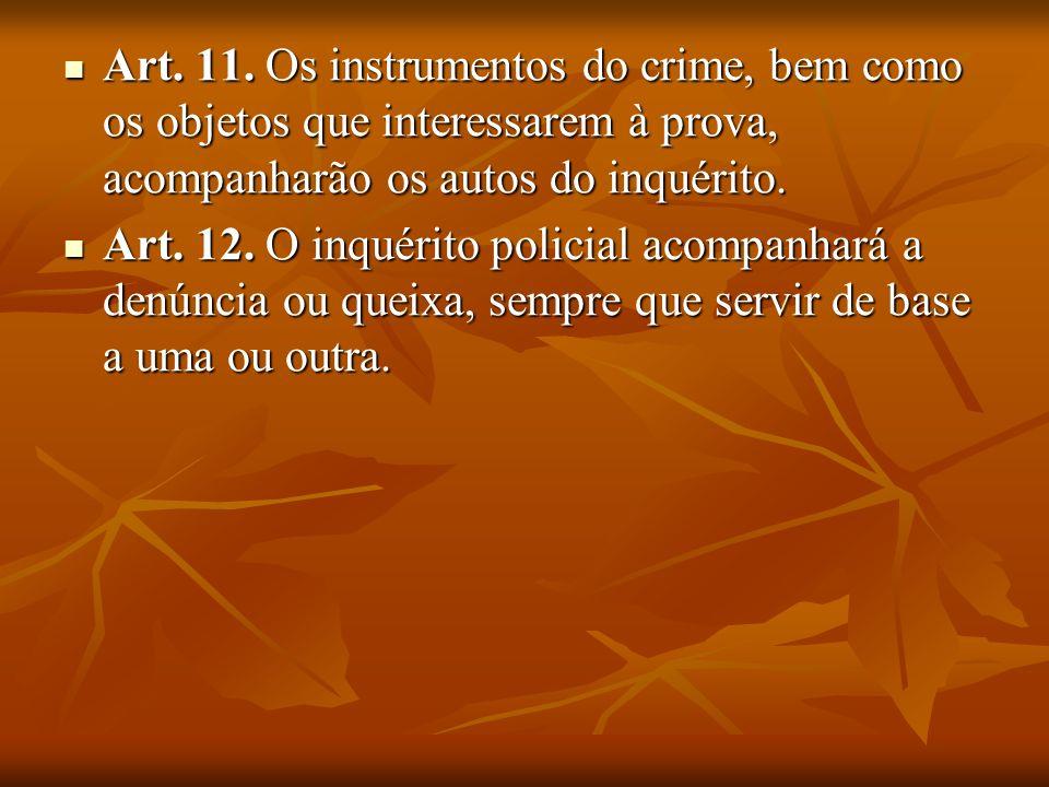 Art. 11. Os instrumentos do crime, bem como os objetos que interessarem à prova, acompanharão os autos do inquérito.