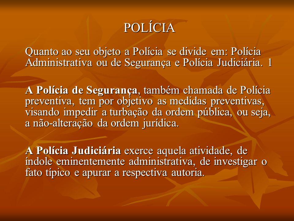 POLÍCIA Quanto ao seu objeto a Polícia se divide em: Polícia Administrativa ou de Segurança e Polícia Judiciária. 1.