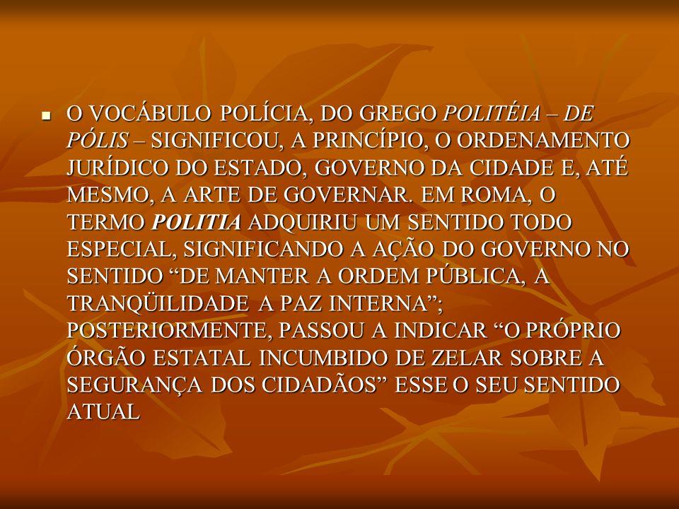 O VOCÁBULO POLÍCIA, DO GREGO POLITÉIA – DE PÓLIS – SIGNIFICOU, A PRINCÍPIO, O ORDENAMENTO JURÍDICO DO ESTADO, GOVERNO DA CIDADE E, ATÉ MESMO, A ARTE DE GOVERNAR.