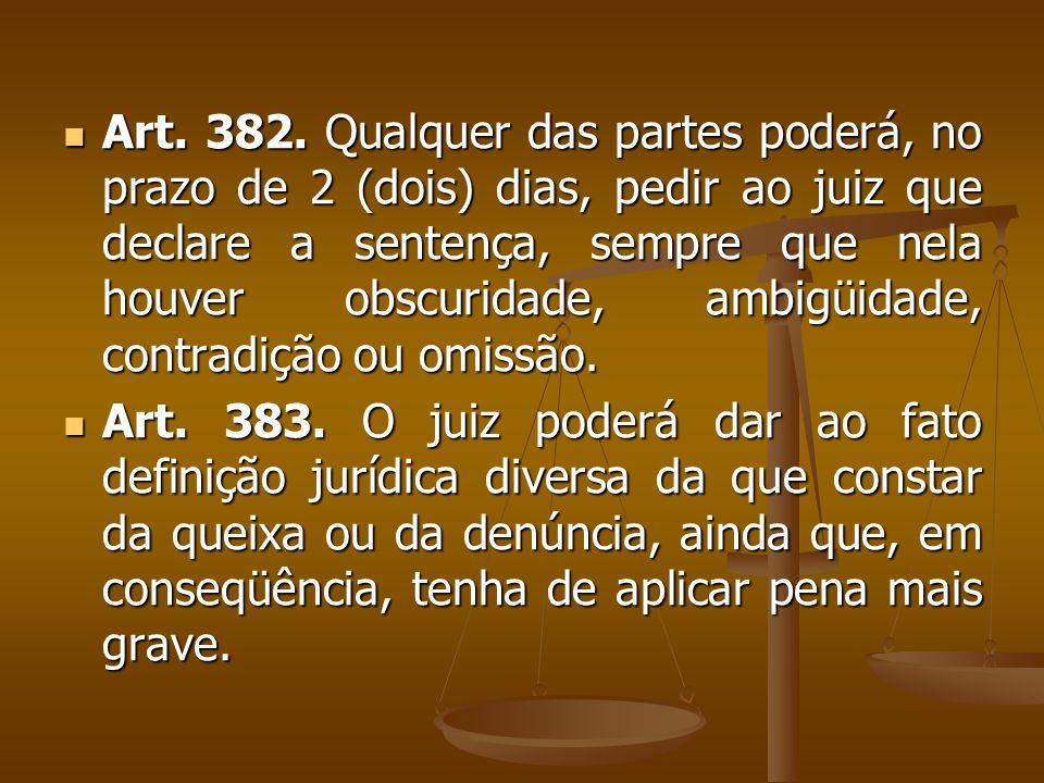 Art. 382. Qualquer das partes poderá, no prazo de 2 (dois) dias, pedir ao juiz que declare a sentença, sempre que nela houver obscuridade, ambigüidade, contradição ou omissão.