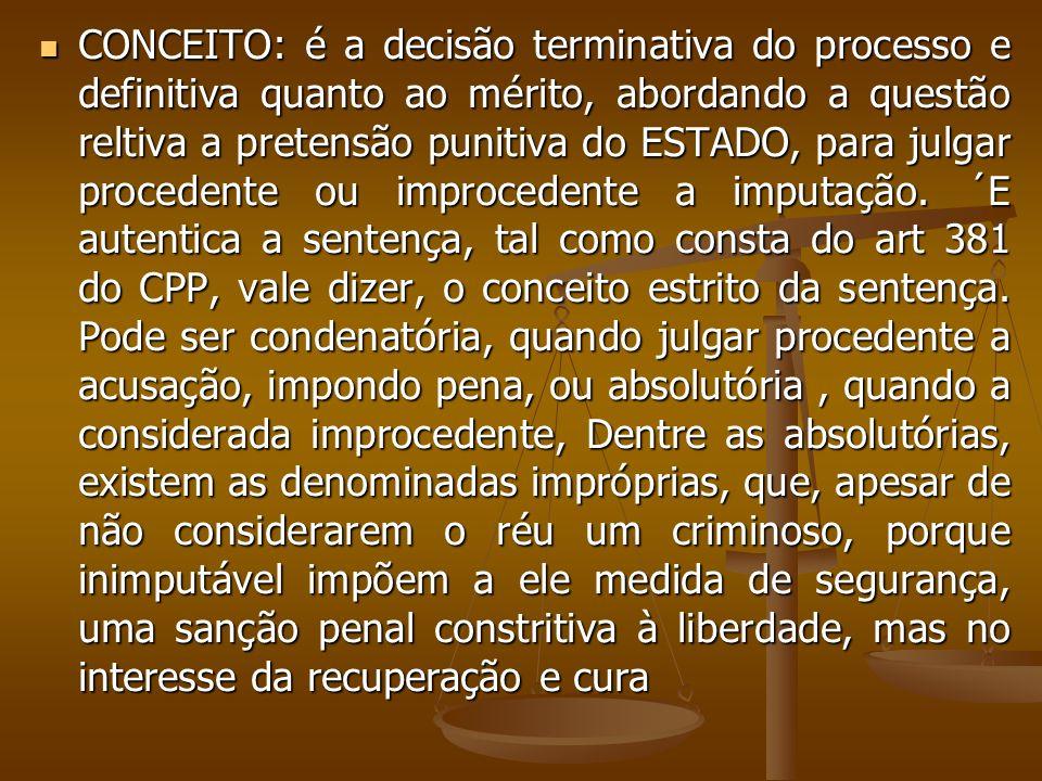 CONCEITO: é a decisão terminativa do processo e definitiva quanto ao mérito, abordando a questão reltiva a pretensão punitiva do ESTADO, para julgar procedente ou improcedente a imputação.
