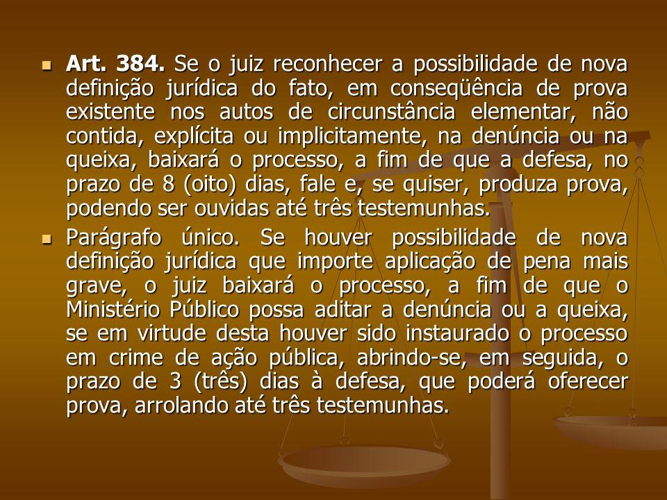 Art. 384. Se o juiz reconhecer a possibilidade de nova definição jurídica do fato, em conseqüência de prova existente nos autos de circunstância elementar, não contida, explícita ou implicitamente, na denúncia ou na queixa, baixará o processo, a fim de que a defesa, no prazo de 8 (oito) dias, fale e, se quiser, produza prova, podendo ser ouvidas até três testemunhas.