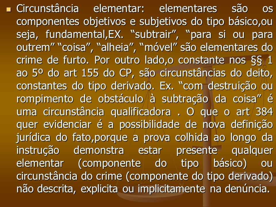 Circunstância elementar: elementares são os componentes objetivos e subjetivos do tipo básico,ou seja, fundamental,EX.