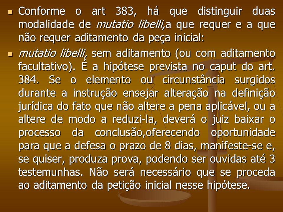 Conforme o art 383, há que distinguir duas modalidade de mutatio libelli,a que requer e a que não requer aditamento da peça inicial: