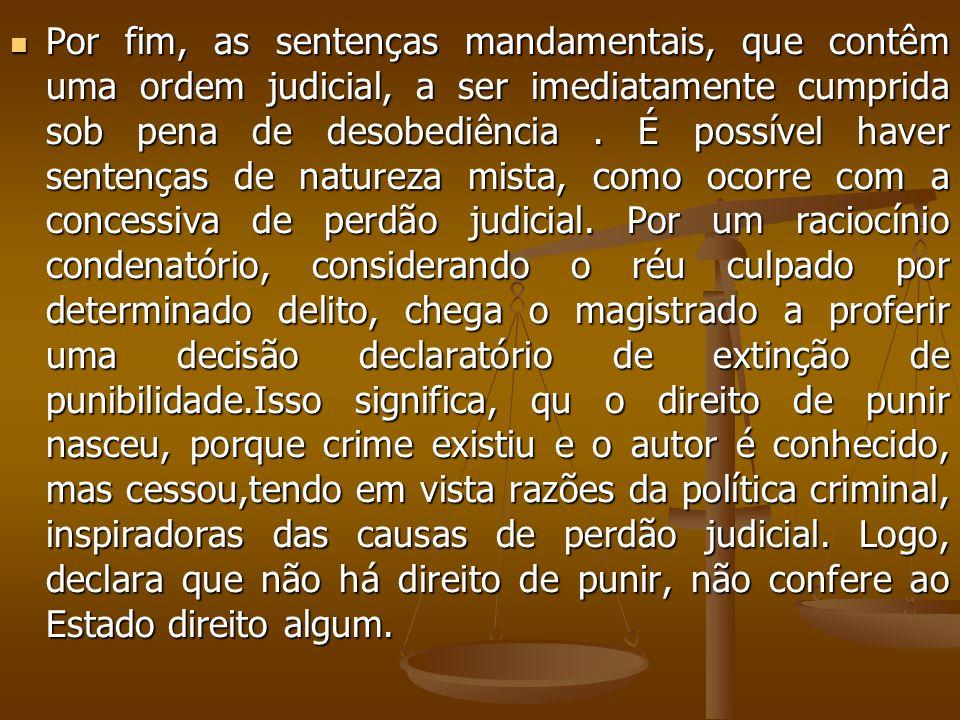 Por fim, as sentenças mandamentais, que contêm uma ordem judicial, a ser imediatamente cumprida sob pena de desobediência .