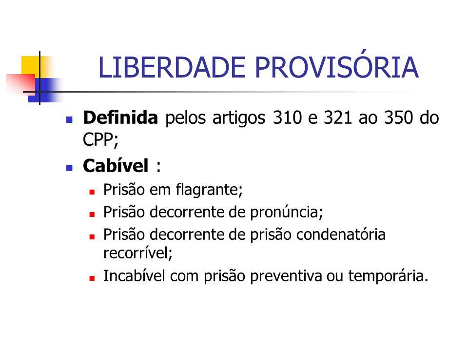 LIBERDADE PROVISÓRIA Definida pelos artigos 310 e 321 ao 350 do CPP;