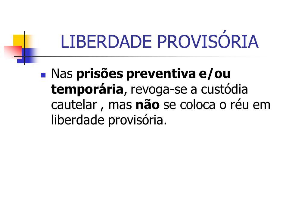 LIBERDADE PROVISÓRIA Nas prisões preventiva e/ou temporária, revoga-se a custódia cautelar , mas não se coloca o réu em liberdade provisória.