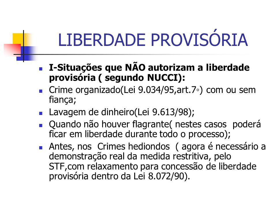 LIBERDADE PROVISÓRIA I-Situações que NÃO autorizam a liberdade provisória ( segundo NUCCI): Crime organizado(Lei 9.034/95,art.7◦) com ou sem fiança;