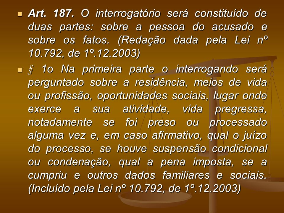 Art. 187. O interrogatório será constituído de duas partes: sobre a pessoa do acusado e sobre os fatos. (Redação dada pela Lei nº 10.792, de 1º.12.2003)