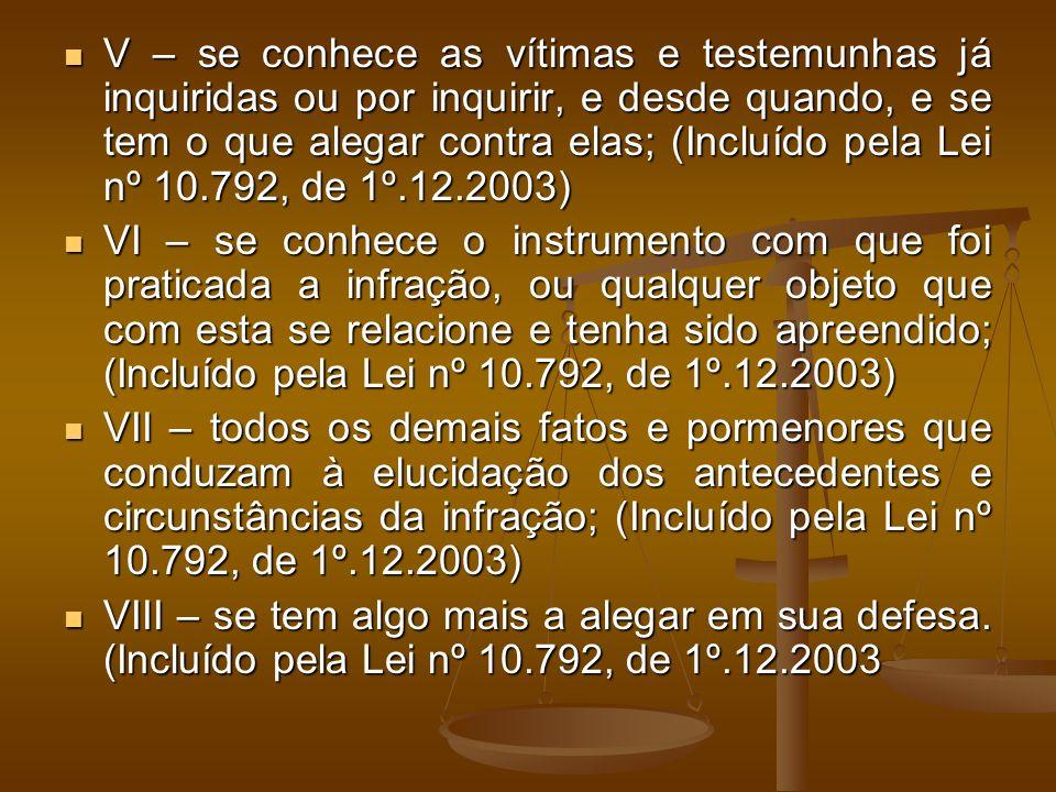 V – se conhece as vítimas e testemunhas já inquiridas ou por inquirir, e desde quando, e se tem o que alegar contra elas; (Incluído pela Lei nº 10.792, de 1º.12.2003)