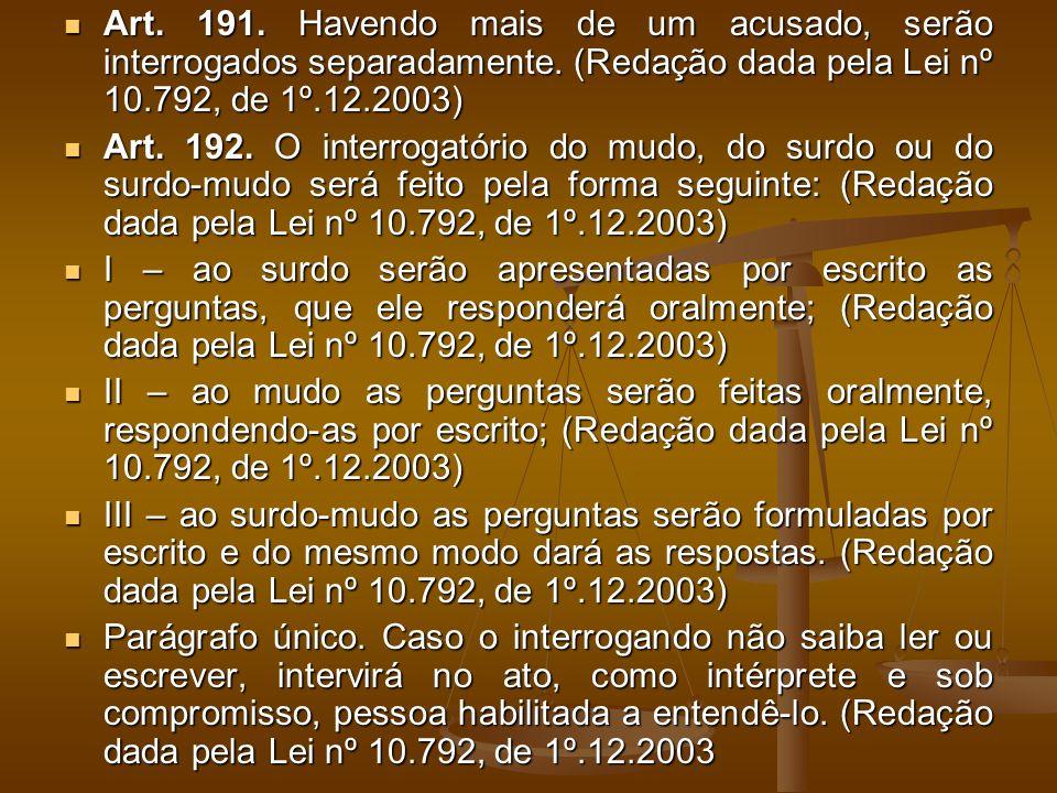 Art. 191. Havendo mais de um acusado, serão interrogados separadamente
