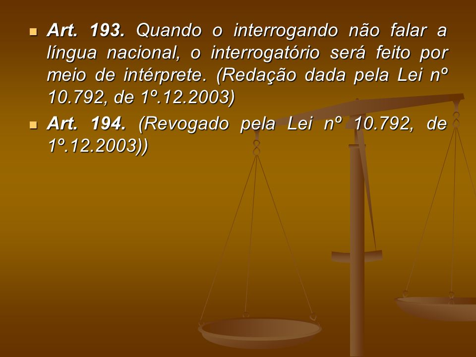 Art. 193. Quando o interrogando não falar a língua nacional, o interrogatório será feito por meio de intérprete. (Redação dada pela Lei nº 10.792, de 1º.12.2003)