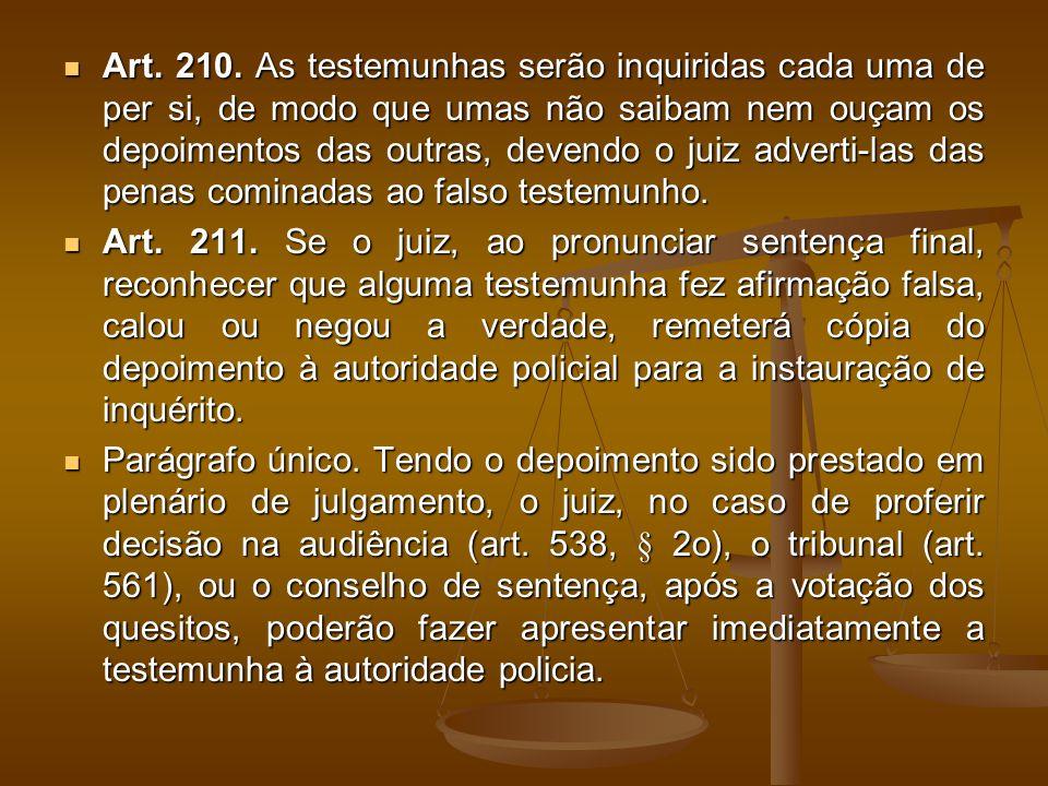 Art. 210. As testemunhas serão inquiridas cada uma de per si, de modo que umas não saibam nem ouçam os depoimentos das outras, devendo o juiz adverti-las das penas cominadas ao falso testemunho.