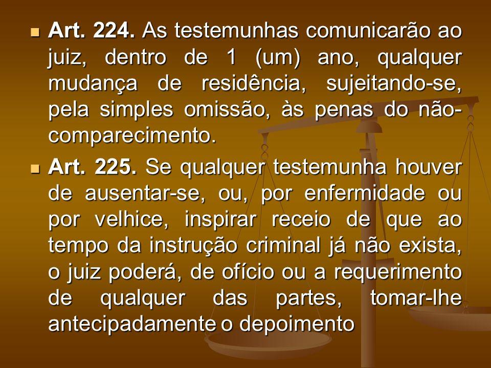 Art. 224. As testemunhas comunicarão ao juiz, dentro de 1 (um) ano, qualquer mudança de residência, sujeitando-se, pela simples omissão, às penas do não-comparecimento.