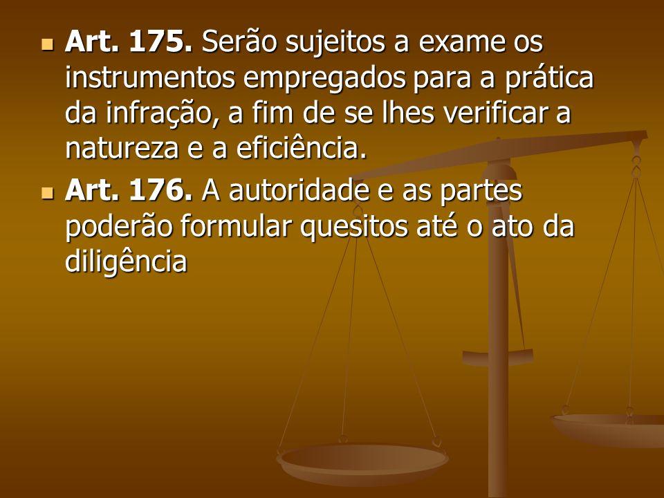 Art. 175. Serão sujeitos a exame os instrumentos empregados para a prática da infração, a fim de se lhes verificar a natureza e a eficiência.