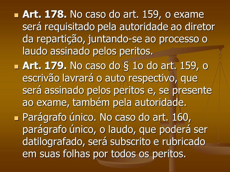 Art. 178. No caso do art. 159, o exame será requisitado pela autoridade ao diretor da repartição, juntando-se ao processo o laudo assinado pelos peritos.