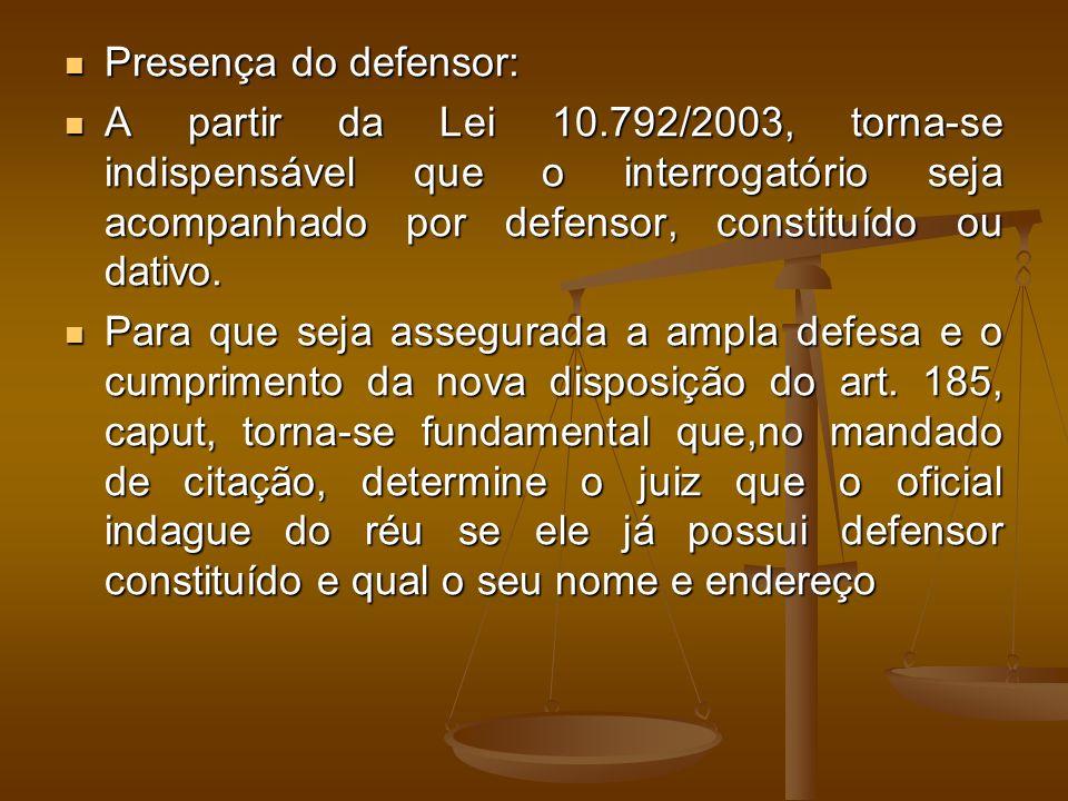 Presença do defensor: A partir da Lei 10.792/2003, torna-se indispensável que o interrogatório seja acompanhado por defensor, constituído ou dativo.