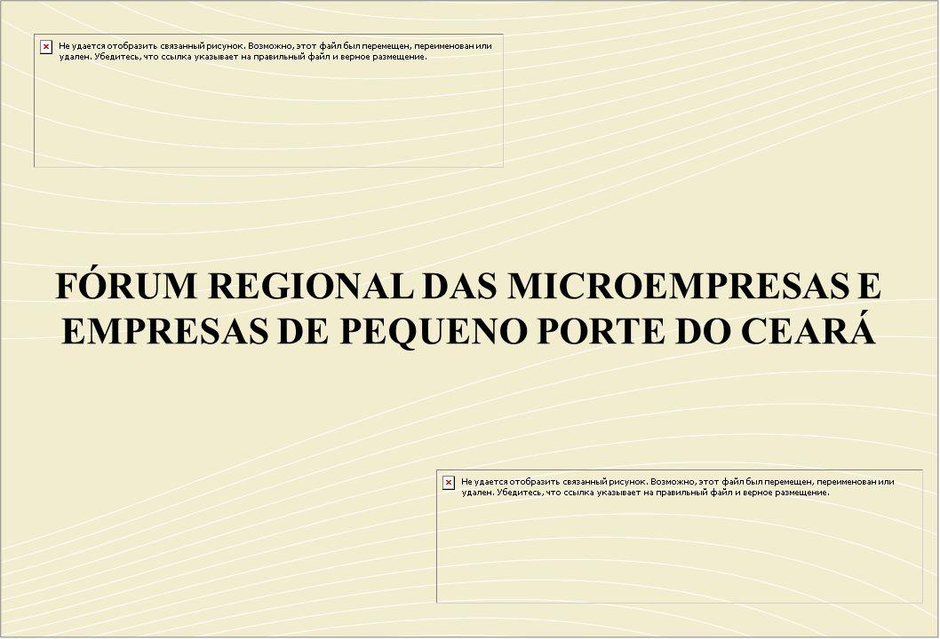 FÓRUM REGIONAL DAS MICROEMPRESAS E EMPRESAS DE PEQUENO PORTE DO CEARÁ