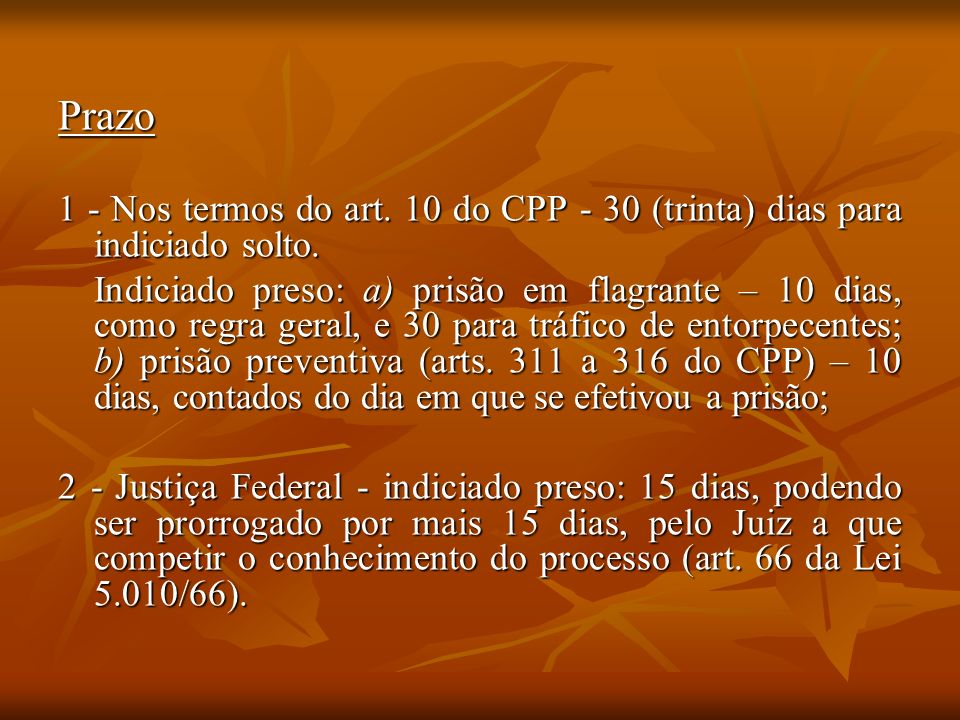 Prazo1 - Nos termos do art. 10 do CPP - 30 (trinta) dias para indiciado solto.