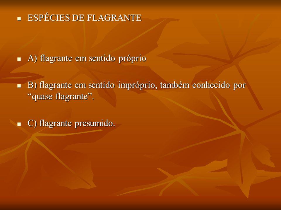 ESPÉCIES DE FLAGRANTEA) flagrante em sentido próprio. B) flagrante em sentido impróprio, também conhecido por quase flagrante .