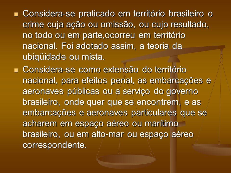 Considera-se praticado em território brasileiro o crime cuja ação ou omissão, ou cujo resultado, no todo ou em parte,ocorreu em território nacional. Foi adotado assim, a teoria da ubiqüidade ou mista.