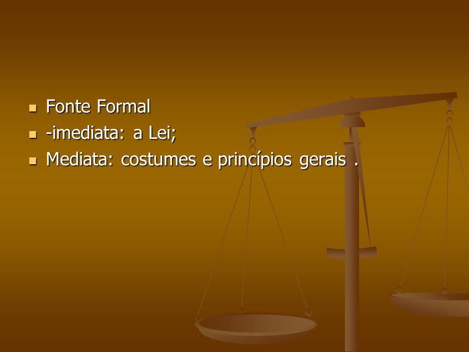 Fonte Formal -imediata: a Lei; Mediata: costumes e princípios gerais .