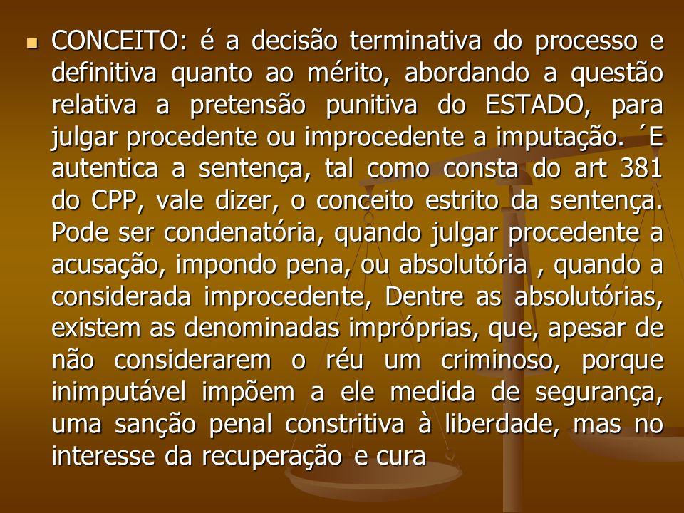 CONCEITO: é a decisão terminativa do processo e definitiva quanto ao mérito, abordando a questão relativa a pretensão punitiva do ESTADO, para julgar procedente ou improcedente a imputação.
