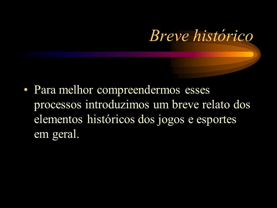 Breve histórico Para melhor compreendermos esses processos introduzimos um breve relato dos elementos históricos dos jogos e esportes em geral.