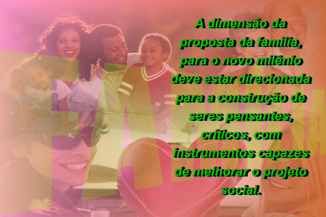 A dimensão da proposta da família, para o novo milênio deve estar direcionada para a construção de seres pensantes, críticos, com instrumentos capazes de melhorar o projeto social.