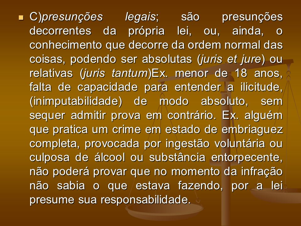 C)presunções legais; são presunções decorrentes da própria lei, ou, ainda, o conhecimento que decorre da ordem normal das coisas, podendo ser absolutas (juris et jure) ou relativas (juris tantum)Ex.
