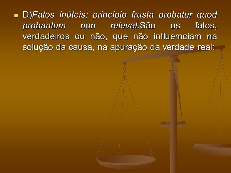 D)Fatos inúteis; princípio frusta probatur quod probantum non relevat