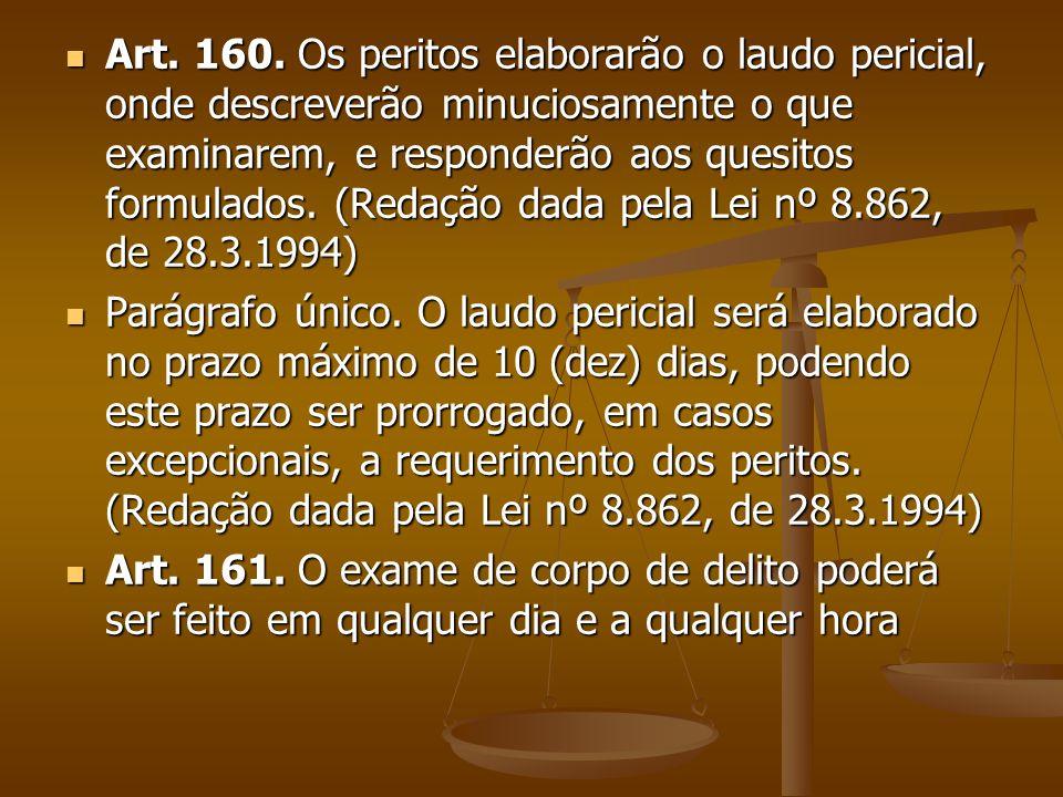 Art. 160. Os peritos elaborarão o laudo pericial, onde descreverão minuciosamente o que examinarem, e responderão aos quesitos formulados. (Redação dada pela Lei nº 8.862, de 28.3.1994)